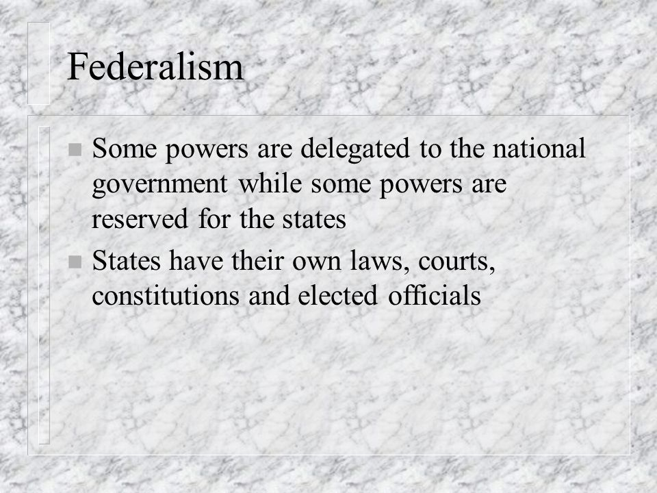 Federalism n Some powers are delegated to the national government while some powers are reserved for the states n States have their own laws, courts,