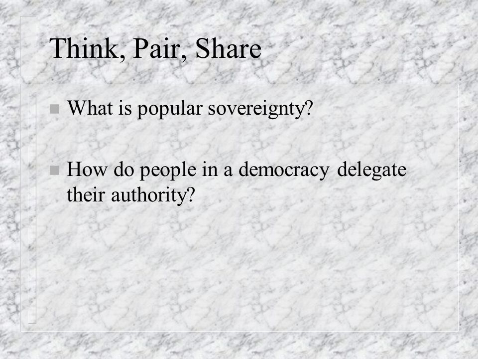 Think, Pair, Share n What is popular sovereignty? n How do people in a democracy delegate their authority?