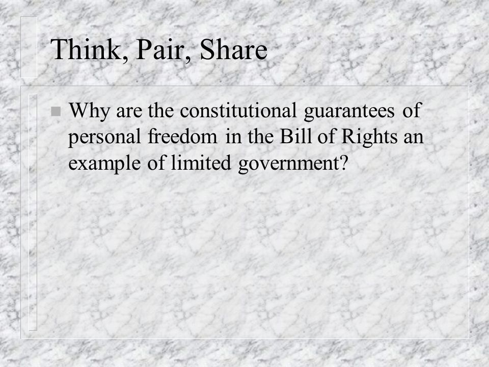 Think, Pair, Share n Why are the constitutional guarantees of personal freedom in the Bill of Rights an example of limited government?