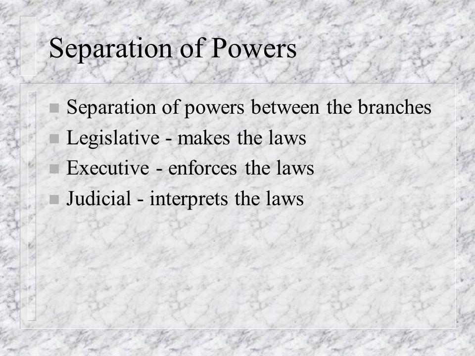 Separation of Powers n Separation of powers between the branches n Legislative - makes the laws n Executive - enforces the laws n Judicial - interpret