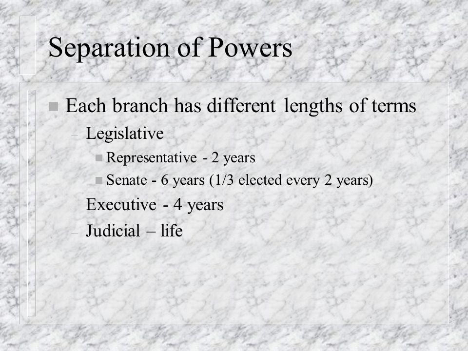 Separation of Powers n Each branch has different lengths of terms – Legislative n Representative - 2 years n Senate - 6 years (1/3 elected every 2 yea