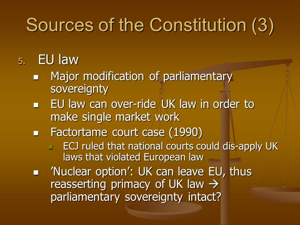 Sources of the Constitution (3) 5. EU law Major modification of parliamentary sovereignty Major modification of parliamentary sovereignty EU law can o