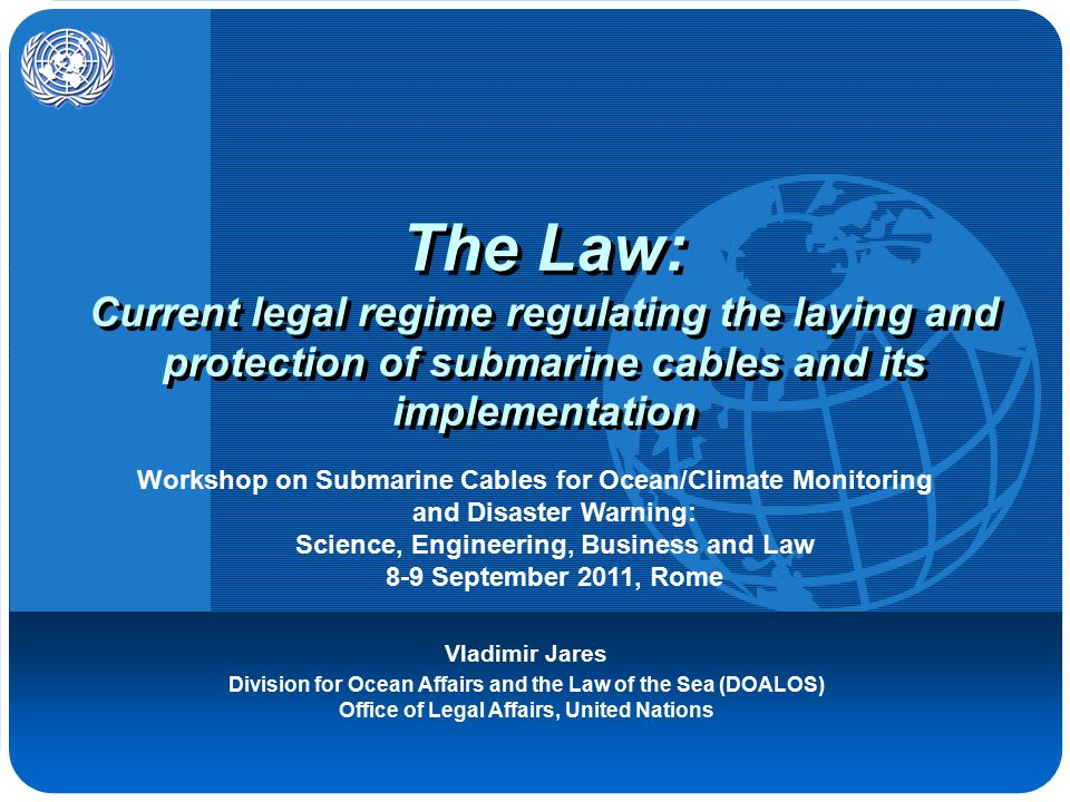 The Law: Current legal regime regulating the laying and protection of submarine cables and its implementation Vladimir Jares Division for Ocean Affairs and the Law of the Sea (DOALOS) Office of Legal Affairs, United Nations Workshop on Submarine Cables for Ocean/Climate Monitoring and Disaster Warning: Science, Engineering, Business and Law 8-9 September 2011, Rome
