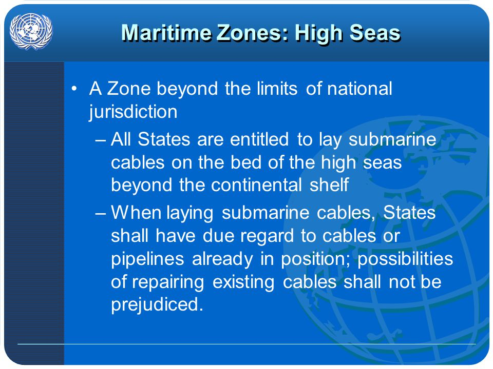 Maritime Zones: High Seas A Zone beyond the limits of national jurisdiction –All States are entitled to lay submarine cables on the bed of the high seas beyond the continental shelf –When laying submarine cables, States shall have due regard to cables or pipelines already in position; possibilities of repairing existing cables shall not be prejudiced.