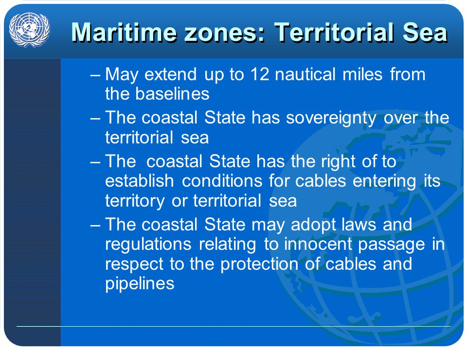 Maritime zones: Territorial Sea –May extend up to 12 nautical miles from the baselines –The coastal State has sovereignty over the territorial sea –The coastal State has the right of to establish conditions for cables entering its territory or territorial sea –The coastal State may adopt laws and regulations relating to innocent passage in respect to the protection of cables and pipelines