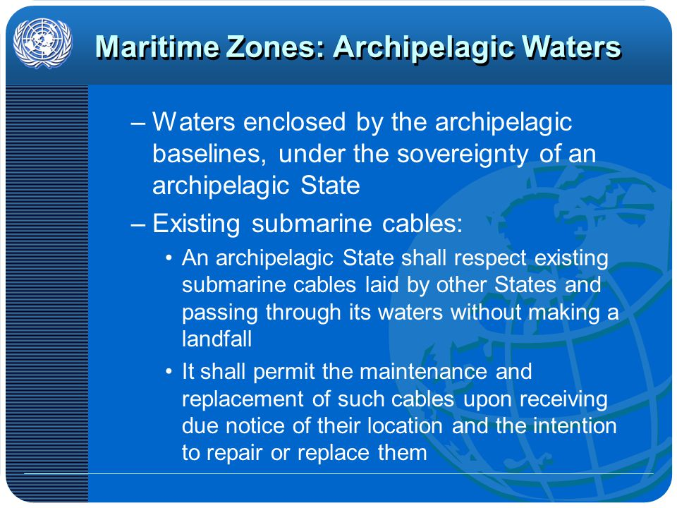 Maritime Zones: Archipelagic Waters –Waters enclosed by the archipelagic baselines, under the sovereignty of an archipelagic State –Existing submarine cables: An archipelagic State shall respect existing submarine cables laid by other States and passing through its waters without making a landfall It shall permit the maintenance and replacement of such cables upon receiving due notice of their location and the intention to repair or replace them