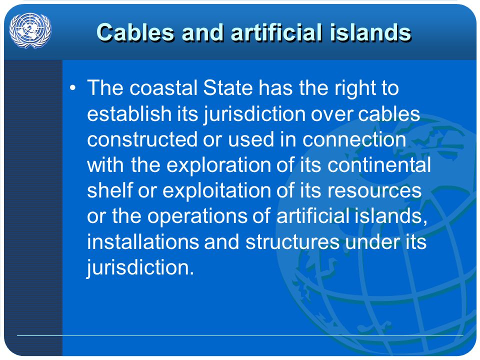 Cables and artificial islands The coastal State has the right to establish its jurisdiction over cables constructed or used in connection with the exploration of its continental shelf or exploitation of its resources or the operations of artificial islands, installations and structures under its jurisdiction.