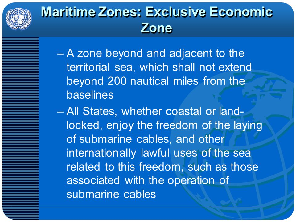 Maritime Zones: C ontinental Shelf –Note: The rights of the coastal State over the continental shelf do not depend on occupation, effective or notional, or on any express proclamation –Extends up to 200 nautical miles and beyond, under specific circumstances –All States are entitled to lay submarine cables on the continental shelf