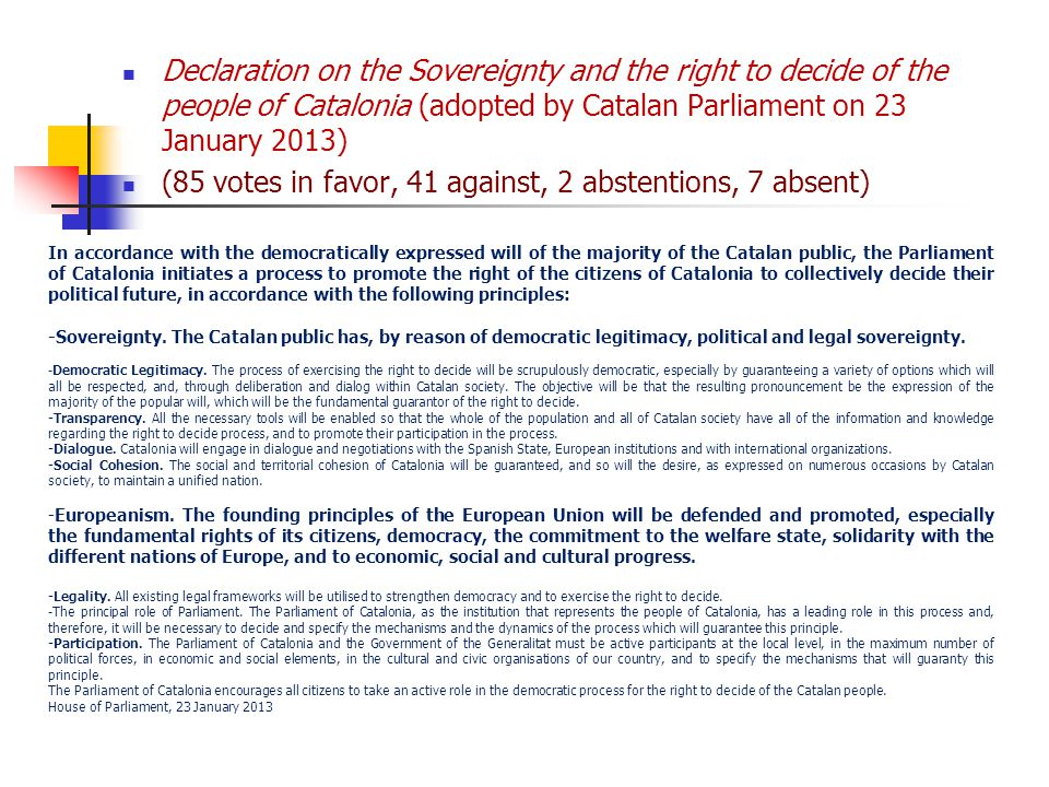 Declaration on the Sovereignty and the right to decide of the people of Catalonia (adopted by Catalan Parliament on 23 January 2013) (85 votes in favor, 41 against, 2 abstentions, 7 absent) In accordance with the democratically expressed will of the majority of the Catalan public, the Parliament of Catalonia initiates a process to promote the right of the citizens of Catalonia to collectively decide their political future, in accordance with the following principles: -Sovereignty.