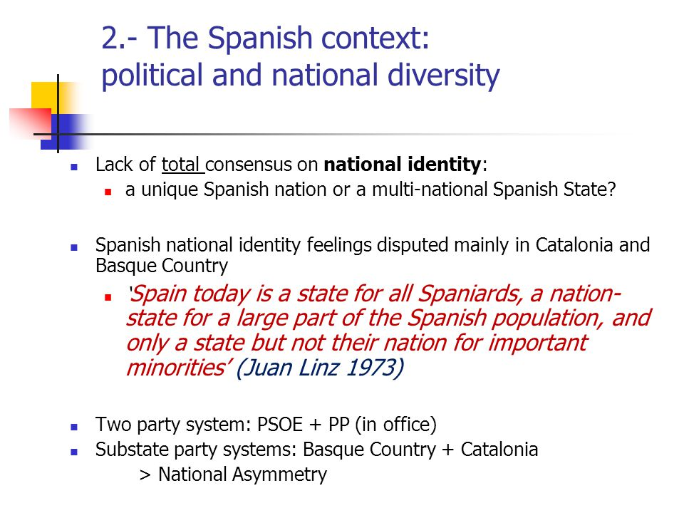 2.- The Spanish context: political and national diversity Lack of total consensus on national identity: a unique Spanish nation or a multi-national Sp