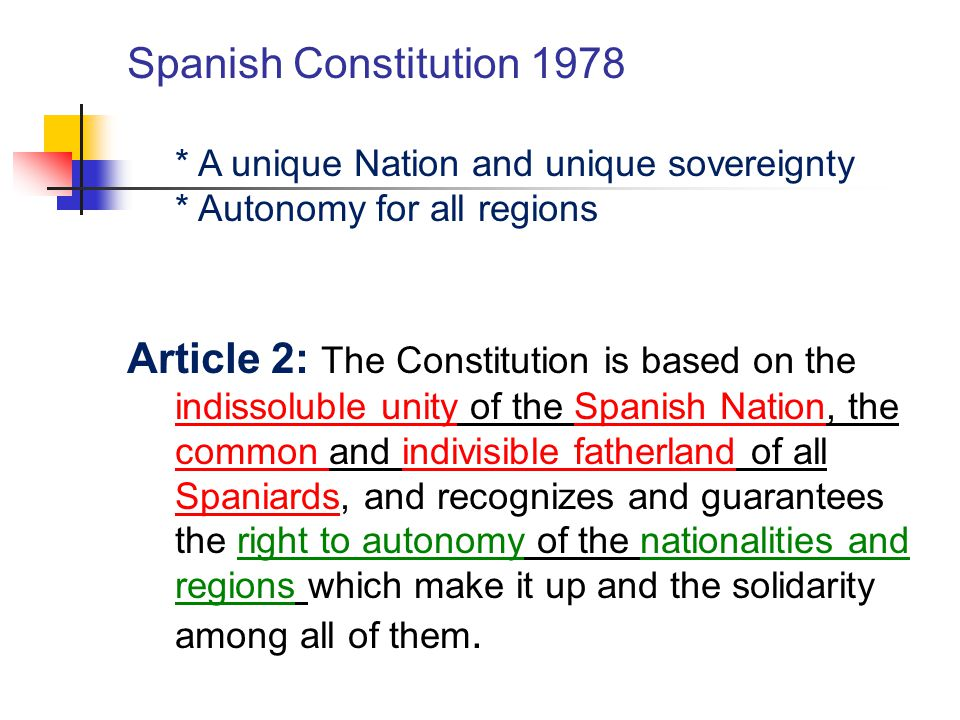 Spanish Constitution 1978 * A unique Nation and unique sovereignty * Autonomy for all regions Article 2: The Constitution is based on the indissoluble unity of the Spanish Nation, the common and indivisible fatherland of all Spaniards, and recognizes and guarantees the right to autonomy of the nationalities and regions which make it up and the solidarity among all of them.