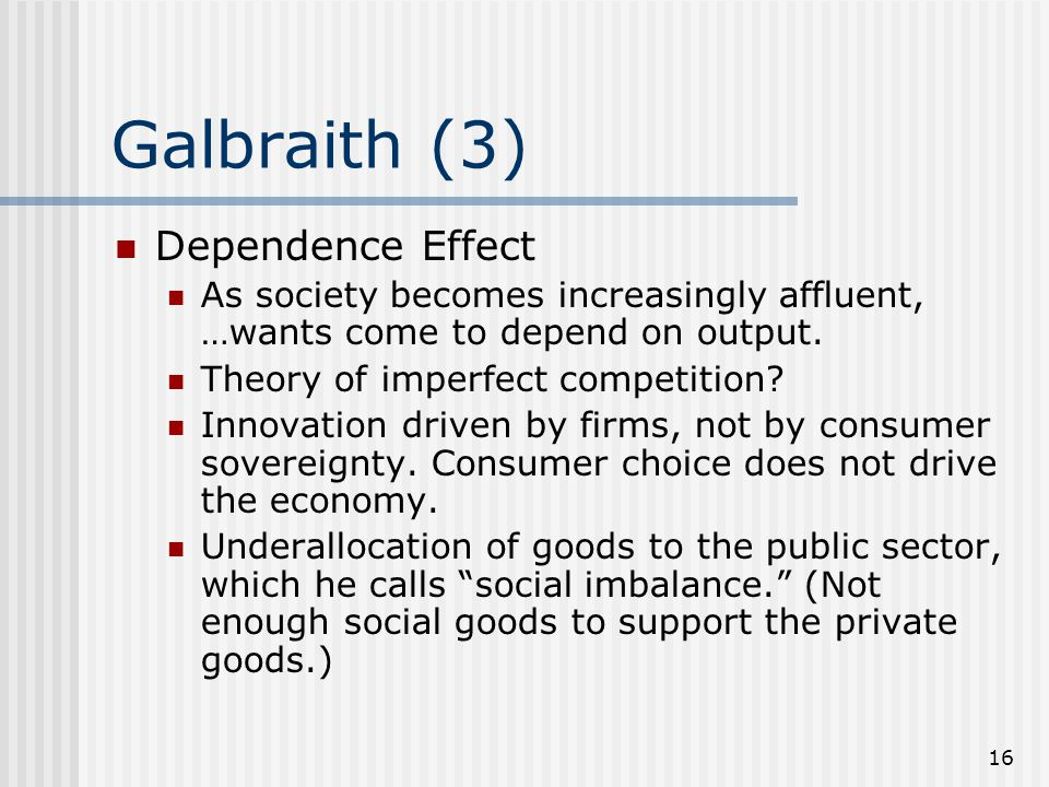 16 Galbraith (3) Dependence Effect As society becomes increasingly affluent, …wants come to depend on output.