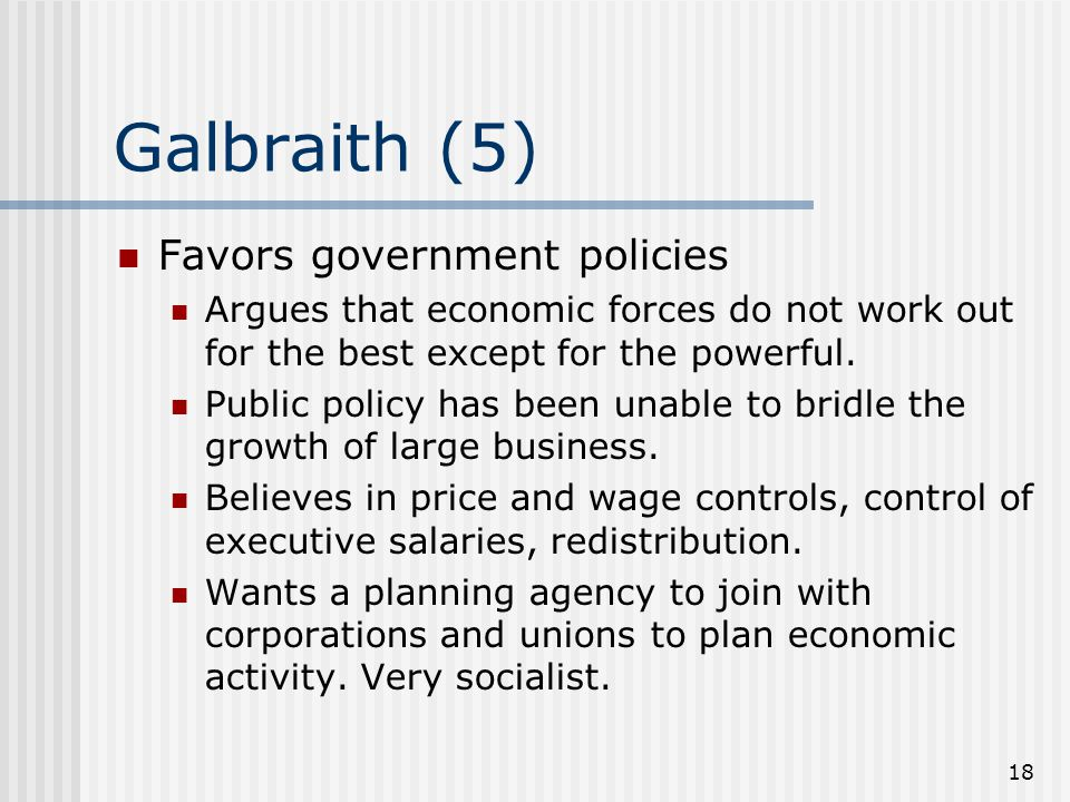 18 Galbraith (5) Favors government policies Argues that economic forces do not work out for the best except for the powerful.