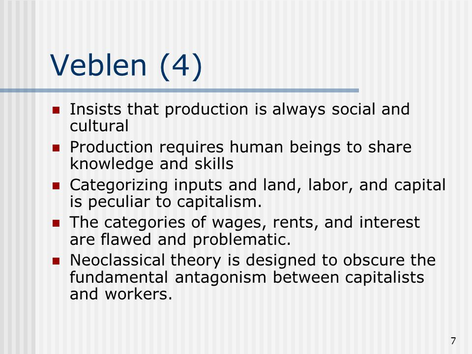 8 Veblen (5) Rejects (private) property rights.Production is inherently social.