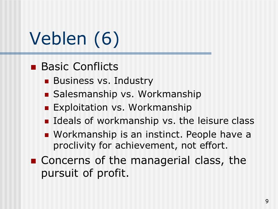 9 Veblen (6) Basic Conflicts Business vs. Industry Salesmanship vs.