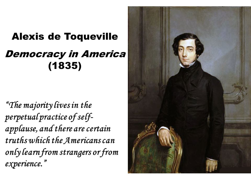 Alexis de Toqueville Democracy in America (1835) The majority lives in the perpetual practice of self- applause, and there are certain truths which the Americans can only learn from strangers or from experience.