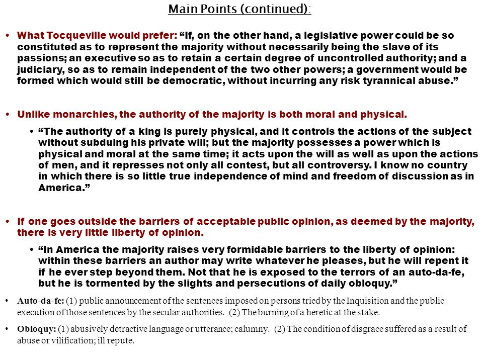 Main Points (continued): What Tocqueville would prefer: If, on the other hand, a legislative power could be so constituted as to represent the majority without necessarily being the slave of its passions; an executive so as to retain a certain degree of uncontrolled authority; and a judiciary, so as to remain independent of the two other powers; a government would be formed which would still be democratic, without incurring any risk tyrannical abuse. Unlike monarchies, the authority of the majority is both moral and physical.