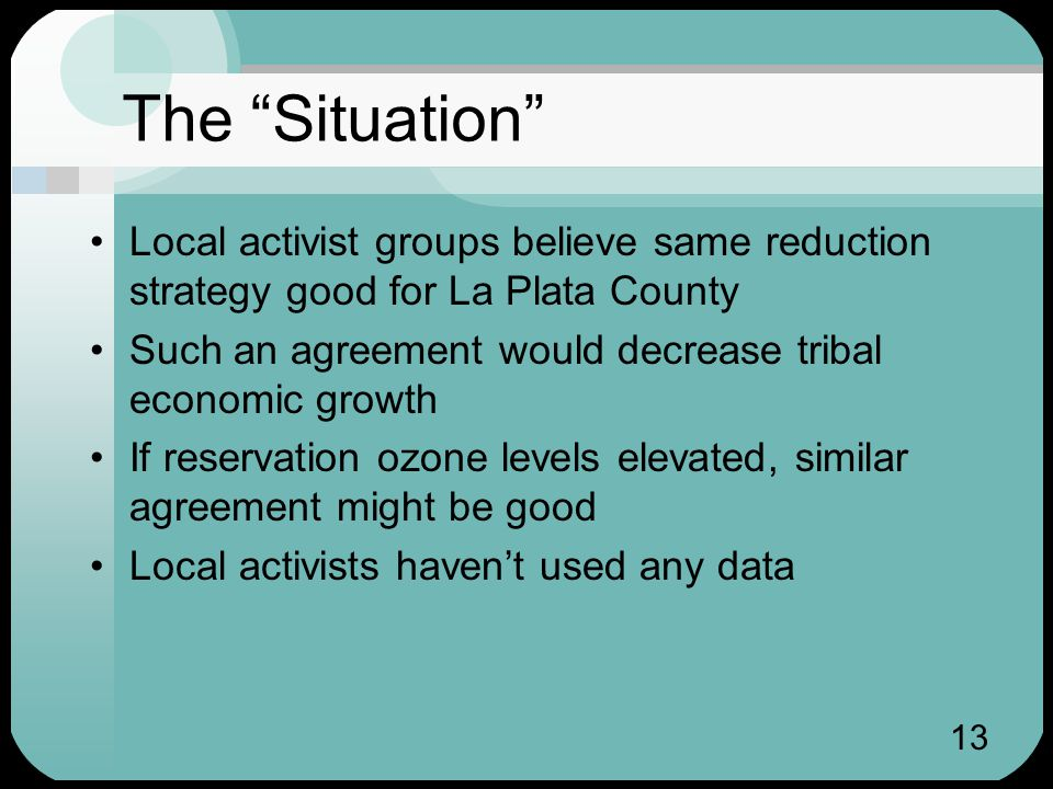13 The Situation Local activist groups believe same reduction strategy good for La Plata County Such an agreement would decrease tribal economic growth If reservation ozone levels elevated, similar agreement might be good Local activists haven't used any data