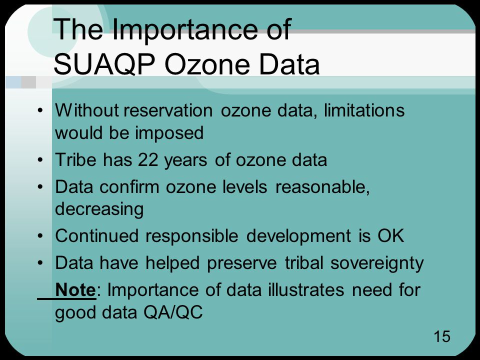 15 The Importance of SUAQP Ozone Data Without reservation ozone data, limitations would be imposed Tribe has 22 years of ozone data Data confirm ozone levels reasonable, decreasing Continued responsible development is OK Data have helped preserve tribal sovereignty Note: Importance of data illustrates need for good data QA/QC