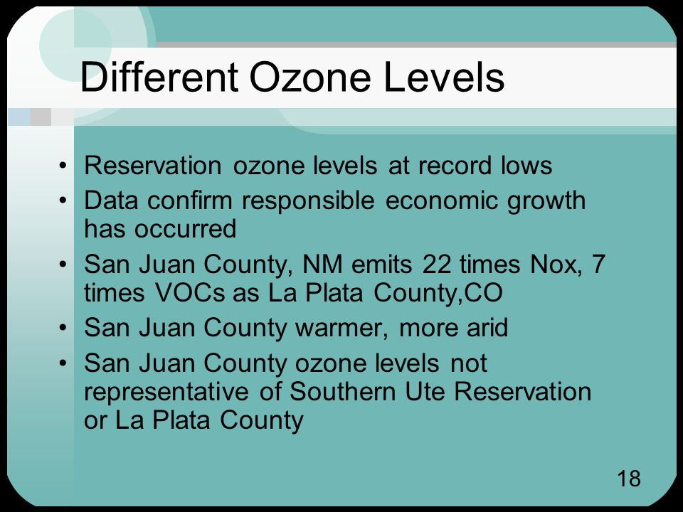 18 Different Ozone Levels Reservation ozone levels at record lows Data confirm responsible economic growth has occurred San Juan County, NM emits 22 times Nox, 7 times VOCs as La Plata County,CO San Juan County warmer, more arid San Juan County ozone levels not representative of Southern Ute Reservation or La Plata County