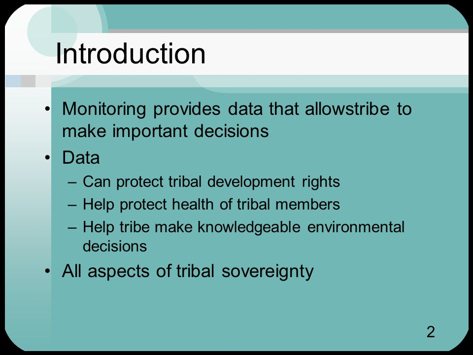 2 Introduction Monitoring provides data that allowstribe to make important decisions Data –Can protect tribal development rights –Help protect health of tribal members –Help tribe make knowledgeable environmental decisions All aspects of tribal sovereignty