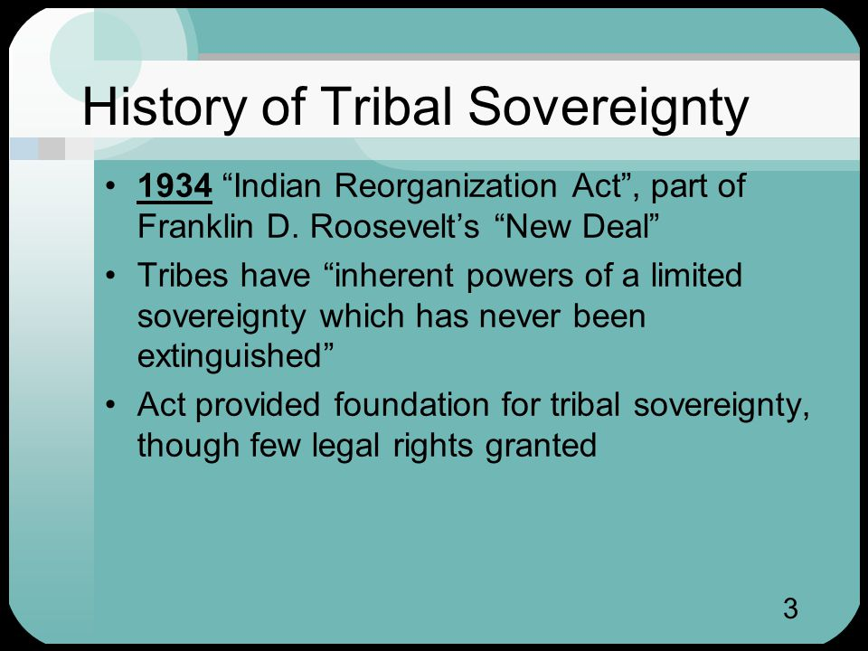 3 History of Tribal Sovereignty 1934 Indian Reorganization Act , part of Franklin D.