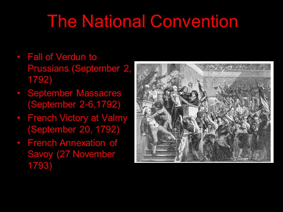 The National Convention Fall of Verdun to Prussians (September 2, 1792) September Massacres (September 2-6,1792) French Victory at Valmy (September 20, 1792) French Annexation of Savoy (27 November 1793)