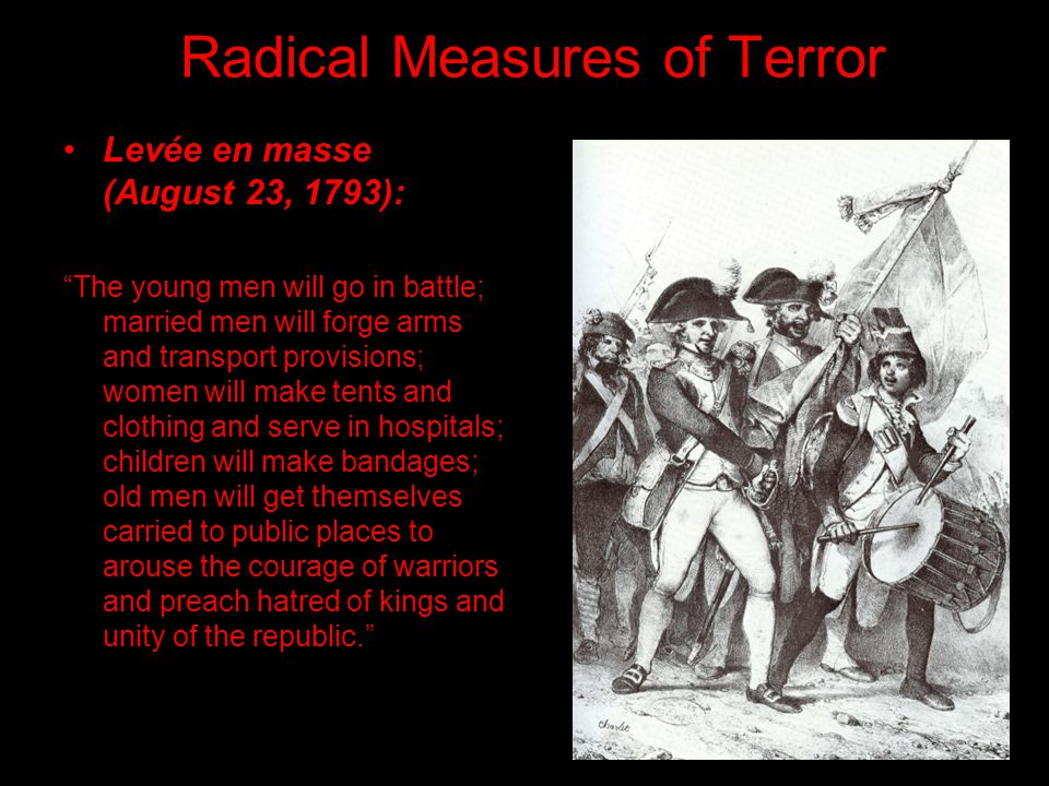 Radical Measures of Terror Levée en masse (August 23, 1793): The young men will go in battle; married men will forge arms and transport provisions; women will make tents and clothing and serve in hospitals; children will make bandages; old men will get themselves carried to public places to arouse the courage of warriors and preach hatred of kings and unity of the republic.