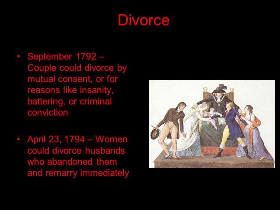 Divorce September 1792 – Couple could divorce by mutual consent, or for reasons like insanity, battering, or criminal conviction April 23, 1794 – Women could divorce husbands who abandoned them and remarry immediately