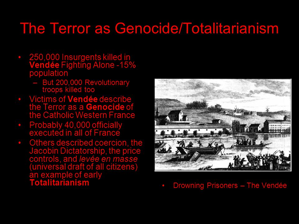 The Terror as Genocide/Totalitarianism 250,000 Insurgents killed in Vendée Fighting Alone -15% population –But 200,000 Revolutionary troops killed too Victims of Vendée describe the Terror as a Genocide of the Catholic Western France Probably 40,000 officially executed in all of France Others described coercion, the Jacobin Dictatorship, the price controls, and levée en masse (universal draft of all citizens) an example of early Totalitarianism Drowning Prisoners – The Vendée