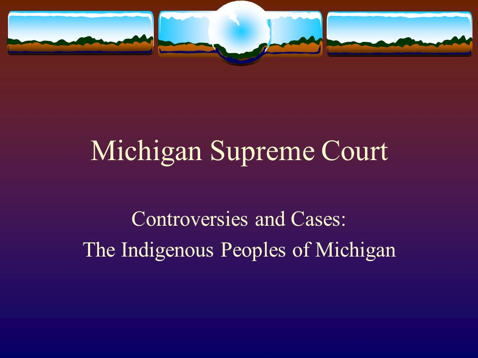 Michigan Supreme Court Controversies and Cases: The Indigenous Peoples of Michigan