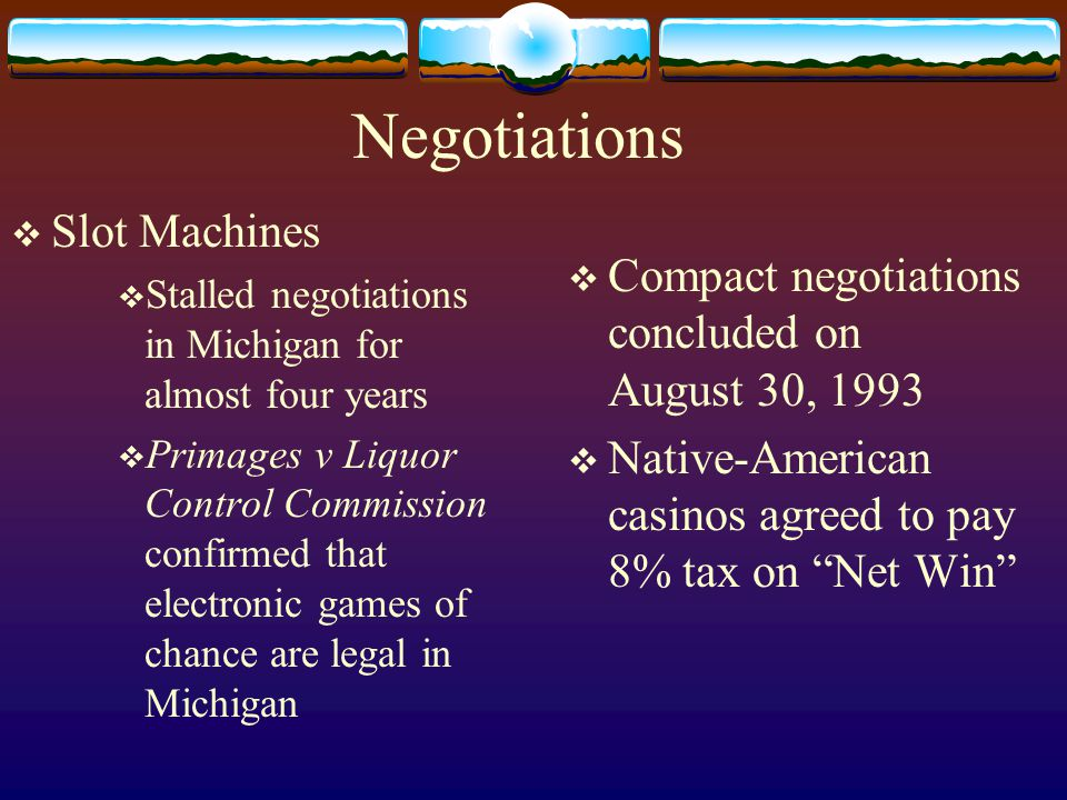 Negotiations  Slot Machines  Stalled negotiations in Michigan for almost four years  Primages v Liquor Control Commission confirmed that electronic games of chance are legal in Michigan  Compact negotiations concluded on August 30, 1993  Native-American casinos agreed to pay 8% tax on Net Win