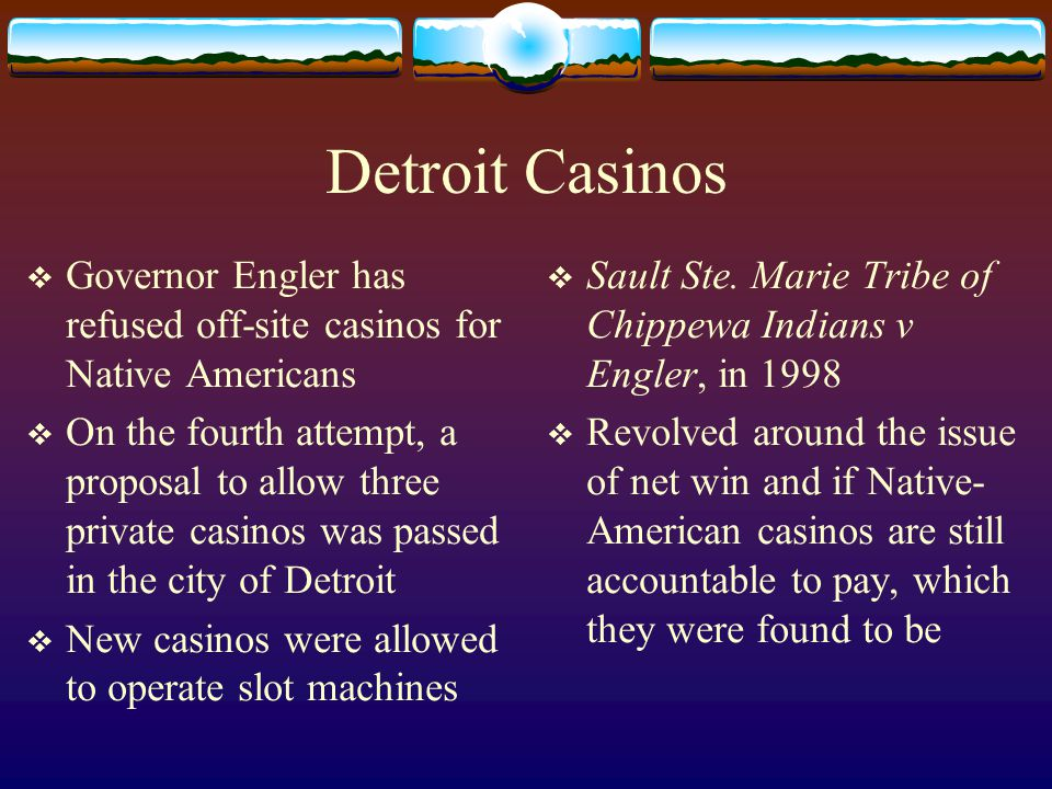 Detroit Casinos  Governor Engler has refused off-site casinos for Native Americans  On the fourth attempt, a proposal to allow three private casinos was passed in the city of Detroit  New casinos were allowed to operate slot machines  Sault Ste.