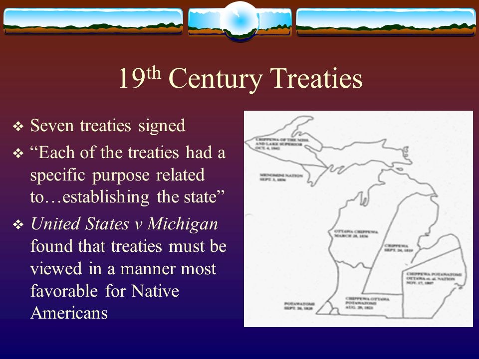 19 th Century Treaties  Seven treaties signed  Each of the treaties had a specific purpose related to…establishing the state  United States v Michigan found that treaties must be viewed in a manner most favorable for Native Americans