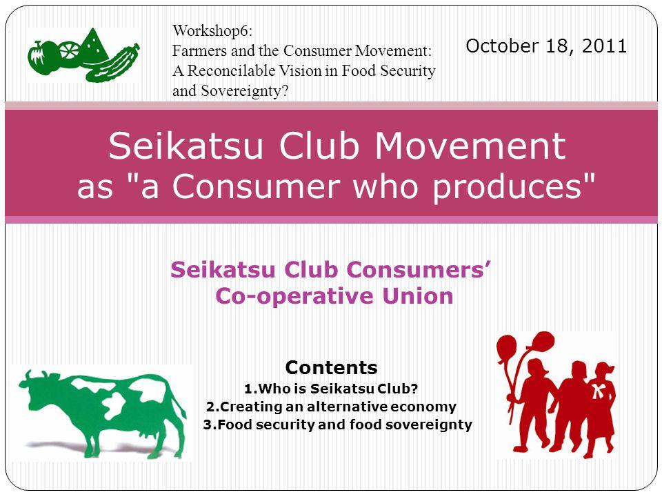 Seikatsu Club Consumers' Co-operative Union Contents 1.Who is Seikatsu Club.