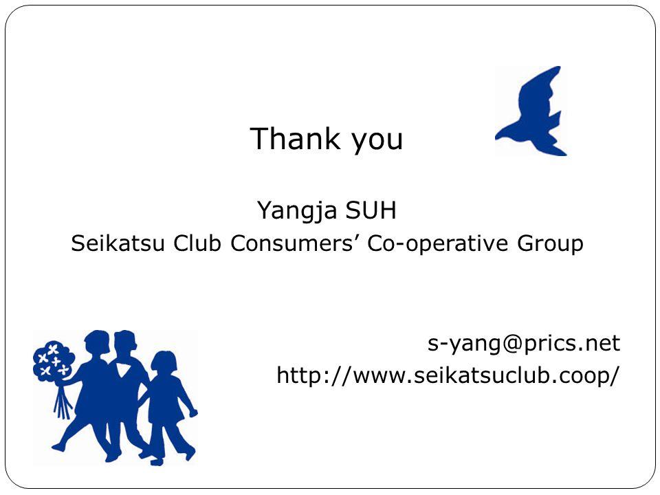 Thank you Yangja SUH Seikatsu Club Consumers' Co-operative Group s-yang@prics.net http://www.seikatsuclub.coop/