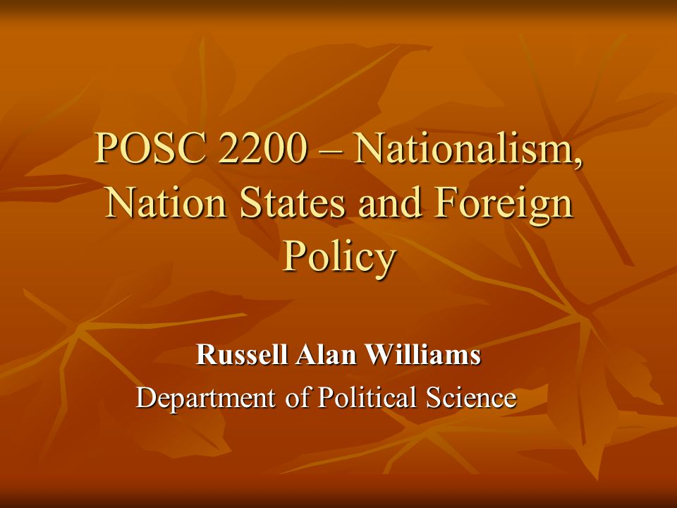 POSC 2200 – Nationalism, Nation States and Foreign Policy Russell Alan Williams Department of Political Science