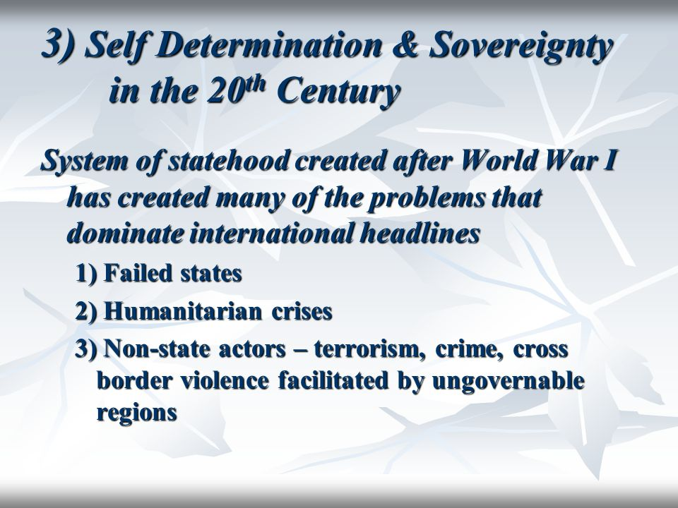 3) Self Determination & Sovereignty in the 20 th Century System of statehood created after World War I has created many of the problems that dominate