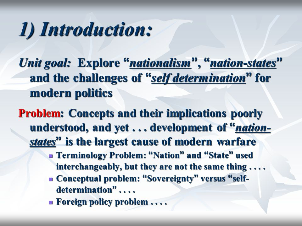 "1) Introduction: Unit goal: Explore "" nationalism "", "" nation-states "" and the challenges of "" self determination "" for modern politics Problem: Conce"