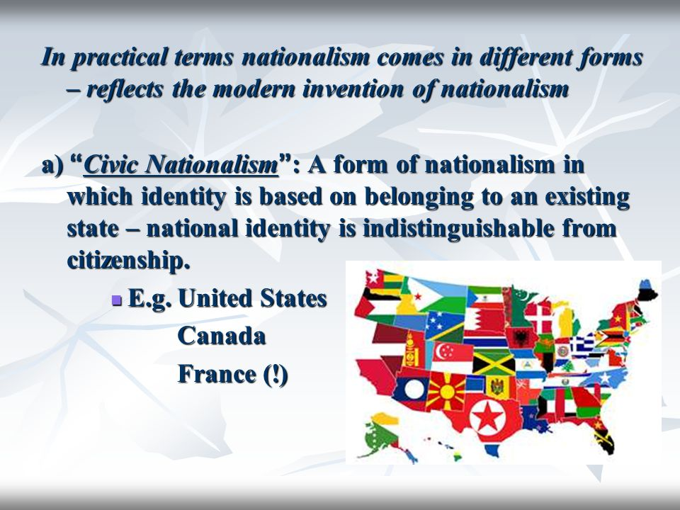 "In practical terms nationalism comes in different forms – reflects the modern invention of nationalism a) "" Civic Nationalism "" : A form of nationalis"