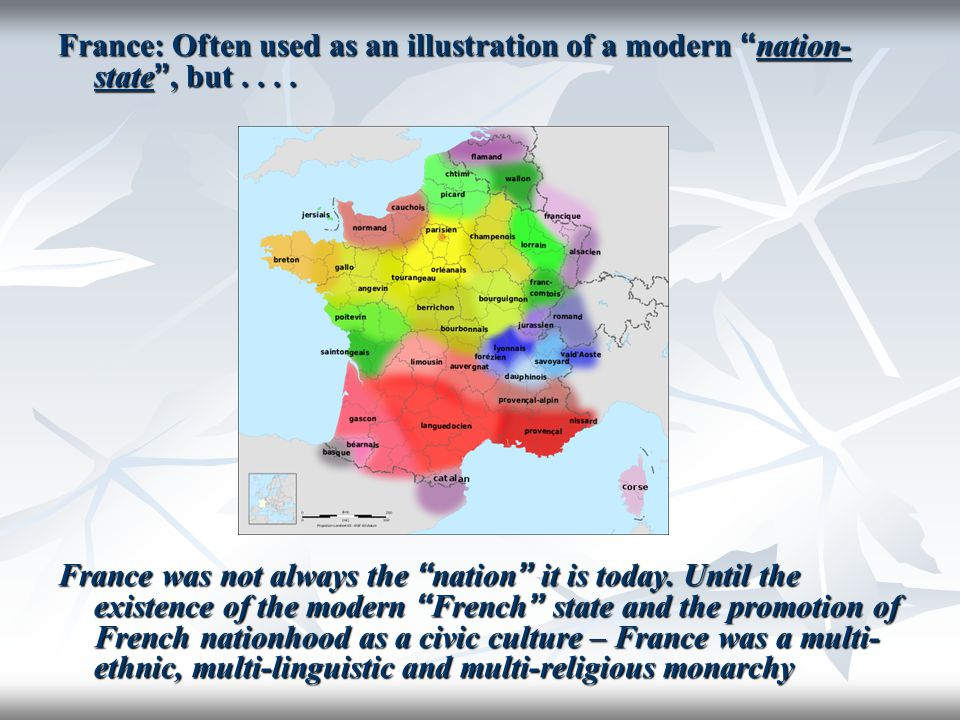 "France: Often used as an illustration of a modern "" nation- state "", but.... France was not always the "" nation "" it is today. Until the existence of"