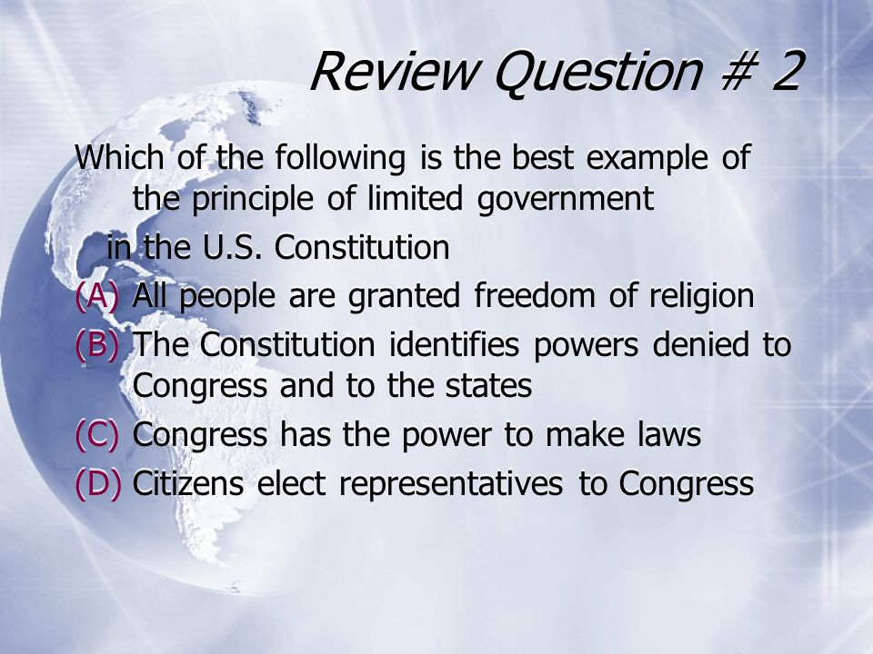 Review Question # 2 Which of the following is the best example of the principle of limited government in the U.S. Constitution (A)All people are grant