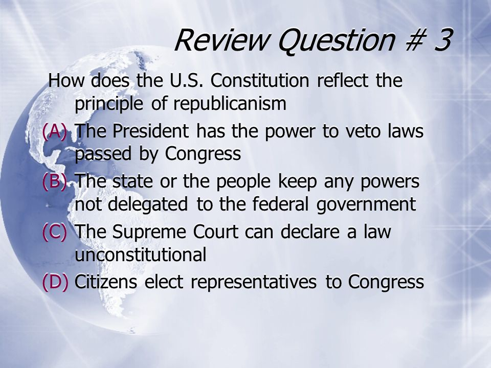 Review Question # 3 How does the U.S. Constitution reflect the principle of republicanism (A)The President has the power to veto laws passed by Congre