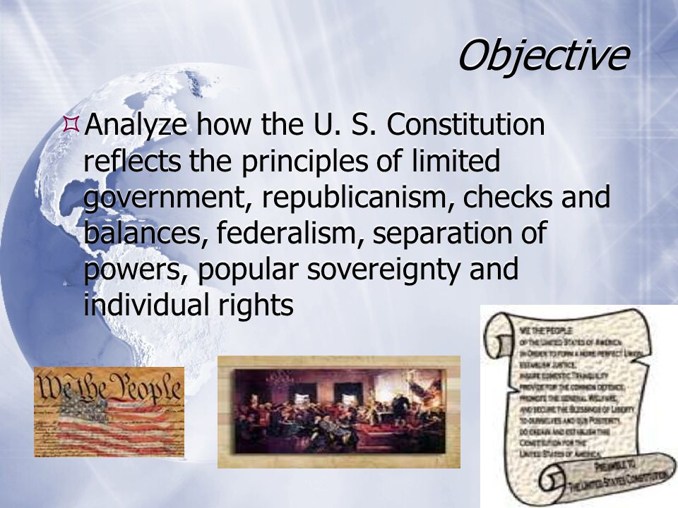 Principles of Limited Government  Restriction on the power of the government  Constitution spells out the powers of each branch of government  Congress makes the laws  President executes those laws  Judiciary interprets those laws  Constitution identifies the powers denied to Congress and to the States  Restriction on the power of the government  Constitution spells out the powers of each branch of government  Congress makes the laws  President executes those laws  Judiciary interprets those laws  Constitution identifies the powers denied to Congress and to the States