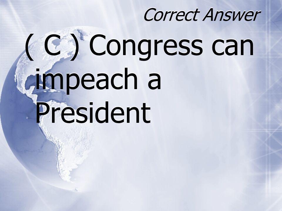 Correct Answer ( C ) Congress can impeach a President