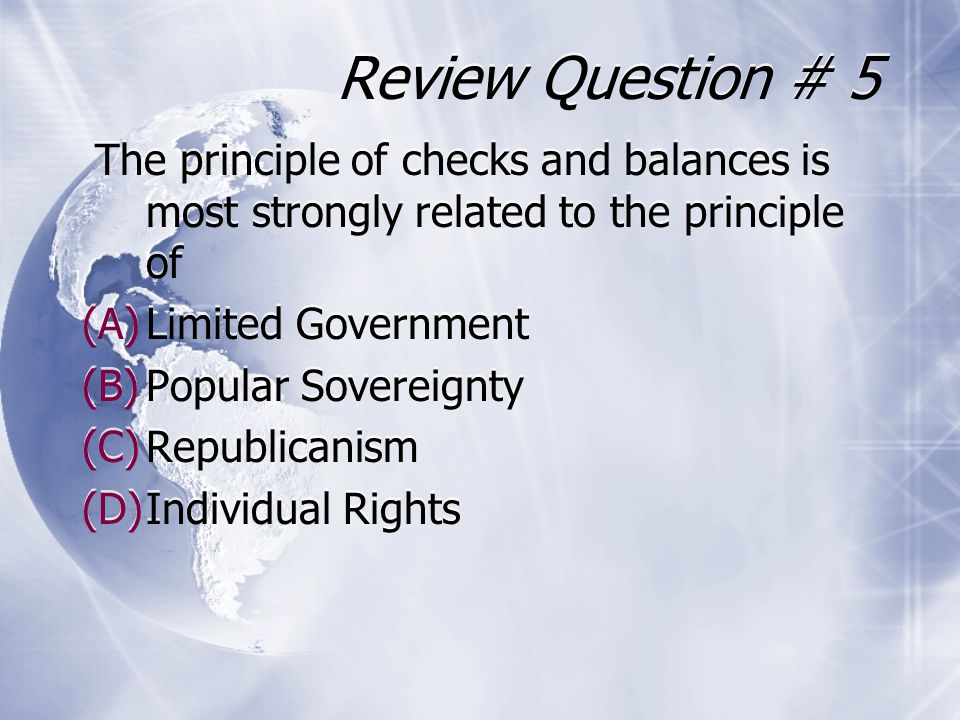 Review Question # 5 The principle of checks and balances is most strongly related to the principle of (A)Limited Government (B)Popular Sovereignty (C)