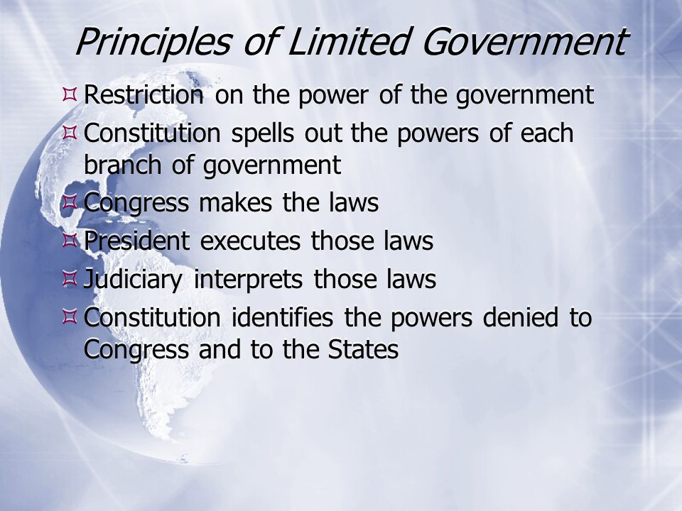 Principles of Limited Government Continued  The Constitution states that powers not granted to the national government are kept by the states or the people