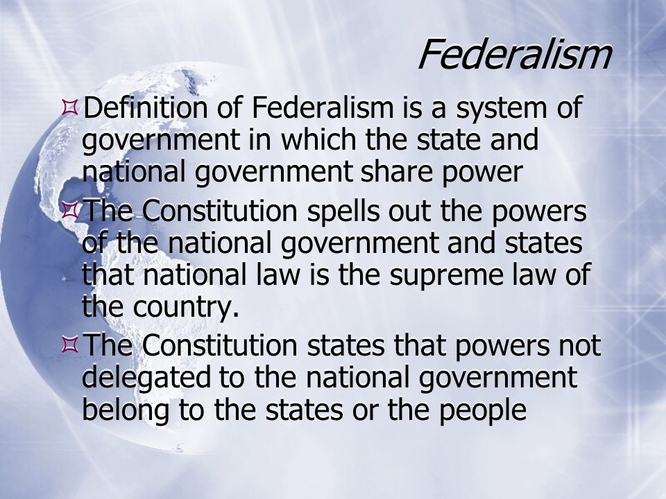 Federalism Continued  The Constitution identifies the power denied the Congress and the states  The Constitution declares that states must honor one another's laws, records and court rulings  The Constitution requires the approval of the states for Constitutional amendments  The Constitution identifies the power denied the Congress and the states  The Constitution declares that states must honor one another's laws, records and court rulings  The Constitution requires the approval of the states for Constitutional amendments