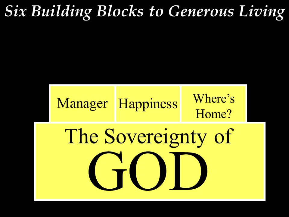 Six Building Blocks to Generous Living The Sovereignty of GOD Manager Happiness Where's Home?