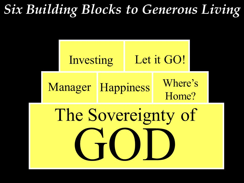 Six Building Blocks to Generous Living The Sovereignty of GOD Investing Let it GO! Manager Happiness Where's Home?